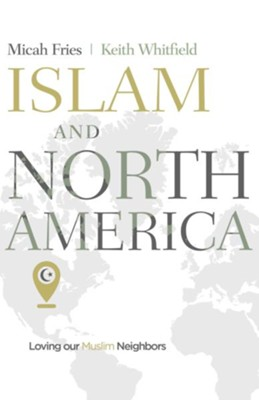 Islam and North America: Loving our Muslim Neighbors - eBook  -     By: Micah Fries, Keith Whitfield