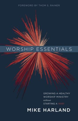 Worship Essentials: Growing a Healthy Worship Ministry without Starting a War! - eBook  -     By: Mike Harland