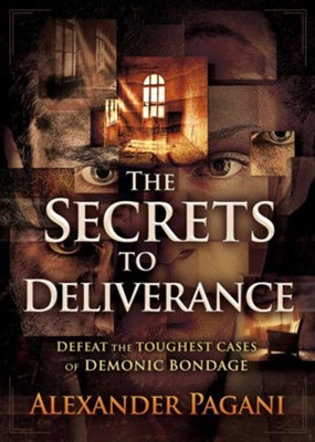 The Secrets to Deliverance: Defeat the Toughest Cases of Demonic Bondage  -     By: Alexander Pagani