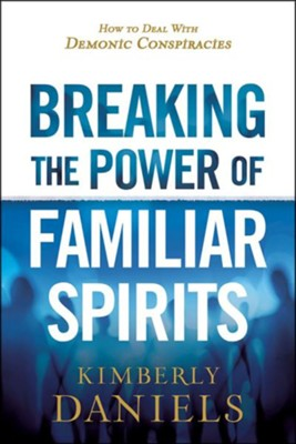 Breaking the Power of Familiar Spirits: How to Deal   with Demonic Conspiracies    -     By: Kimberly Daniels