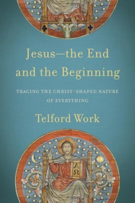 Jesus-the End and the Beginning: Tracing the Christ-Shaped Nature of Everything - eBook  -     By: Telford Work