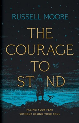 The Courage to Stand: Facing Your Fear Without Losing Your Soul  -     By: Russell D. Moore