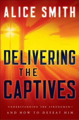 Delivering the Captives: Overcoming the Strongman and Finding Victory in Christ - eBook  -     By: Alice Smith