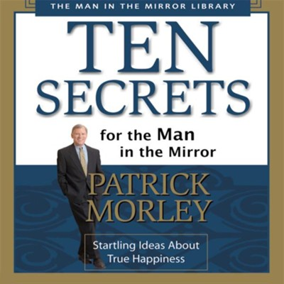 Ten Secrets for the Man in the Mirror: Startling Ideas About True Happiness - Abridged Audiobook  [Download] -     By: Patrick Morley