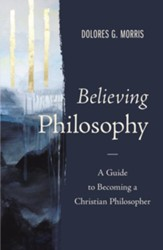 Believing Philosophy: A Guide to Becoming a Christian Philosopher