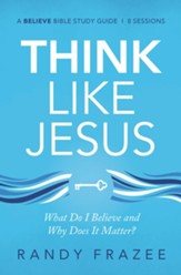 Think Like Jesus Study Guide: What Do I Believe and Why Does It Matter?