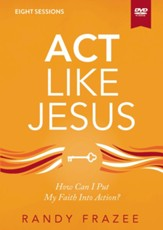 Act Like Jesus Video Study: How Can I Put My Faith into Action?