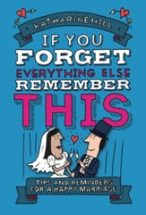 If You Forget Everything Else, Remember This: Tips and Reminders for a Happy Marriage
