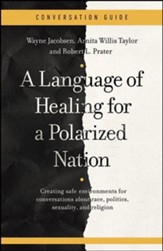A Conversation Guide for A Language of Healing for a Polarized Nation: Creating safe environments for conversations about race, politics, sexuality, and religion
