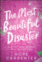 Most Beautiful Disaster: How God Makes Miracles Out of Our Mistakes