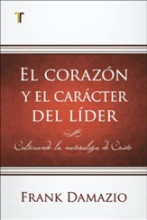 El corazon y el caracter del lider (The Heart All Leaders Must Develop)