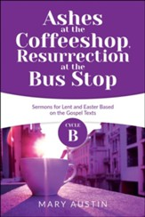 Ashes at the Coffee Shop, Resurection At The Bus Stop: Cycle B Sermons Based on the Gospels for Lent and Easter