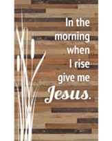 In the Morning When I Rise, Give Me Jesus Plaque