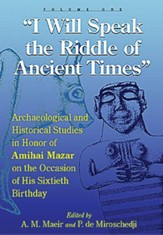 I Will Speak the Riddles of Ancient Times: Archaeologi- cal and Historical Studies in Honor of Amihai Mazar