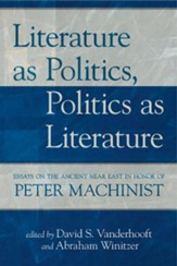 Literature as Politics, Politics as Literature: Essays on the Ancient Near East in Honor of Peter Machinist