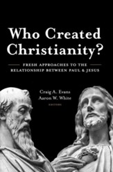 Who Created Christianity?: Fresh Approaches to the  Relationship between Paul and Jesus