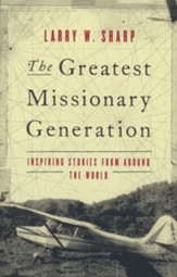 The Greatest Missionary Generation: Inspiring Stories  from around the World