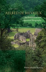 Aelred of Rievaulx (1110-1167): An Existential and Spiritual Biography