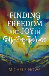 Finding Freedom and Joy in Self-Forgetfulness