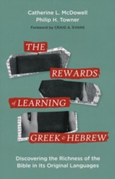 The Rewards of Learning Greek and Hebrew: Discovering the Richness of the Bible in Its Original Languages