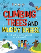 Climbing Trees and Muddy Knees The Kids Guide to Getting Unplugged and Getting Outside