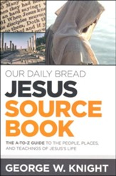 Our Daily Bread Jesus Source Book - The A to Z Guide to the People, Places and Teachings of Jesus's Life
