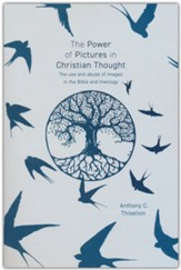 The Power of Pictures in Christian Thought: An Investigation into the Use and Abuse of Images in the Bible and Theology-Past and Present