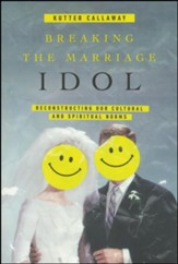 Breaking the Marriage Idol: Reconstructing Our Cultural and Spiritual Norms