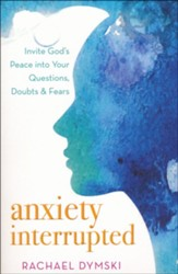 Anxiety Interrupted: Invite God's Peace into Your Questions, Doubts, and Fears