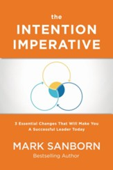 Intention Imperative: 3 Essential Changes That Will Make You A Successful Leader Today