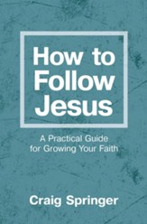 How to Follow Jesus: A Practical Guide to Growing Your Faith