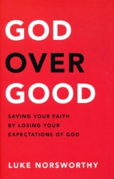 God over Good: Saving Your Faith by Losing Your Expectations of God