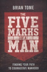 The Five Marks of a Man: Finding Your Path to Courageous Manhood
