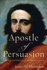 Apostle of Persuasion: Theology and Rhetoric in the Pauline Letters