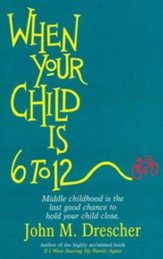 When your Child is 6 to 12: Middle Childhood Is The Last Good Chance To Hold Your Child Close - eBook
