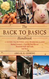 The Back to Basics Handbook: A Guide to Buying and Working Land, Raising Livestock, Enjoying Your Harvest, Household Skills and Crafts, and More - eBook