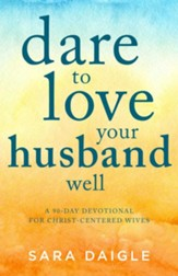 Dare to Love Your Husband Well: A 90-Day Devotional for Christ-Centered Wives - eBook