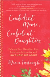 Confident Moms, Confident Daughters: Helping Your Daughter Live Free from Insecurity and Love How She Looks - eBook