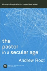 The Pastor in a Secular Age (Ministry in a Secular Age Book #2): Ministry to People Who No Longer Need a God - eBook