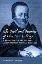 The Peril and Promise of Christian Liberty: Richard Hooker, the Puritans, and Protestant Political Theology - eBook