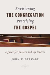 Envisioning the Congregation, Practicing the Gospel: A Guide for Pastors and Lay Leaders - eBook