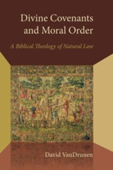 Divine Covenants and Moral Order: A Biblical Theology of Natural Law - eBook