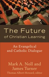 Future of Christian Learning, The: An Evangelical and Catholic Dialogue - eBook