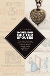 Hopes for Better Spouses: Protestant Marriage and Church Renewal in Early Modern Europe, India, and North America - eBook