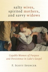 Salty Wives, Spirited Mothers, and Savvy Widows: Capable Women of Purpose and Persistence in Luke's Gospel - eBook
