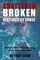 Shattered, Broken Restored by Grace: Mary's Story of the Amazing Power of Forgiveness - eBook