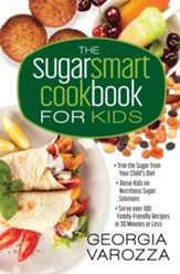 The Sugar Smart Cookbook for Kids: *Trim the Sugar from Your Child's Diet *Raise Kids on Nutritious Sugar Solutions *Serve Over 100 Family-Friendly Recipes in 30 Minutes or Less - eBook