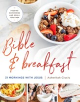 Bible and Breakfast: 31 Mornings with Jesus-Feeding Our Bodies and Souls Together - eBook
