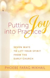Putting Joy Into Practice: Seven Ways to Lift Your Spirit from the Early Church - eBook
