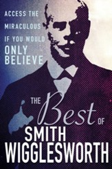 The Best of Smith Wigglesworth: Access the Miraculous If You Would Only Believe - eBook